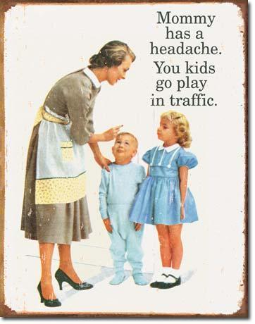 Mommy has a headache, You kids go play in traffic