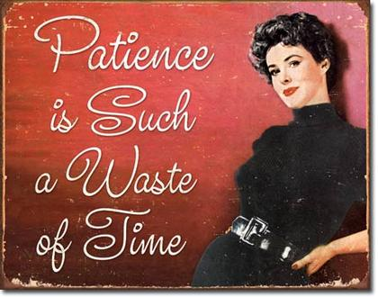Patience is Such a Waste of Fine