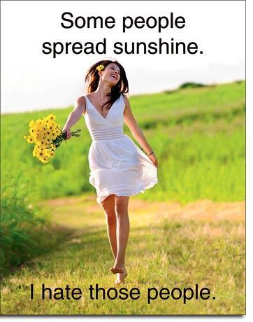 Some people spread sunshine. I hate those people.