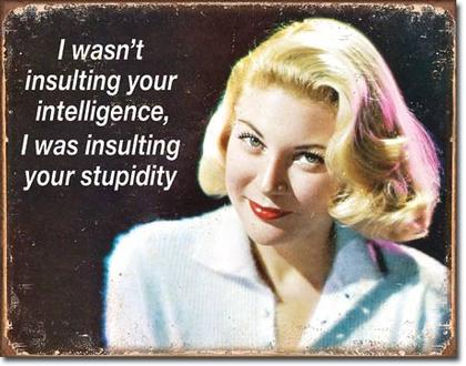 I wasn't insulting your intelligence, I was insulting your stupidity